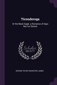 Ticonderoga: Or the Black Eagle. a Romance of Days Not Far Distant