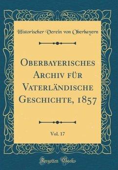 Oberbayerisches Archiv für Vaterländische Geschichte, 1857, Vol. 17 (Classic Reprint)