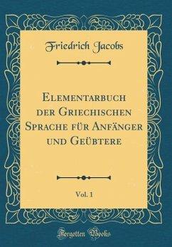 Elementarbuch der Griechischen Sprache für Anfänger und Geübtere, Vol. 1 (Classic Reprint)