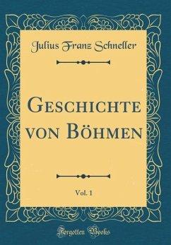 Geschichte von Böhmen, Vol. 1 (Classic Reprint)