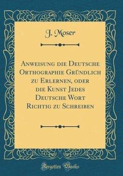 Anweisung die Deutsche Orthographie Gründlich zu Erlernen, oder die Kunst Jedes Deutsche Wort Richtig zu Schreiben (Classic Reprint)