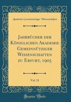 Jahrbücher der Königlichen Akademie Gemeinnütziger Wissenschaften zu Erfurt, 1905, Vol. 31 (Classic Reprint) - Wissenschaften, Akademie Gemeinnütziger