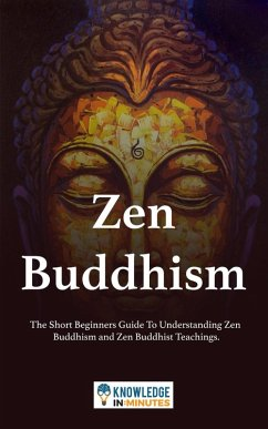 Zen Buddhism: The Short Beginners Guide To Understanding Zen Buddhism and Zen Buddhist Teachings. (eBook, ePUB) - Minutes, Knowledge In