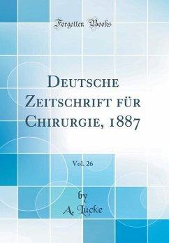 Deutsche Zeitschrift für Chirurgie, 1887, Vol. 26 (Classic Reprint)