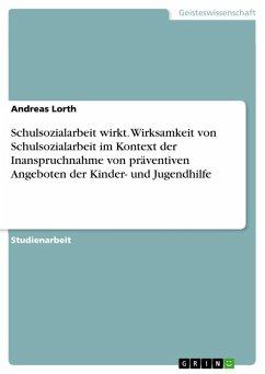 Schulsozialarbeit wirkt. Wirksamkeit von Schulsozialarbeit im Kontext der Inanspruchnahme von präventiven Angeboten der Kinder- und Jugendhilfe (eBook, PDF) - Lorth, Andreas
