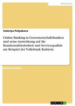Online Banking in Genossenschaftsbanken und seine Auswirkung auf die Kundenzufriedenheit und Servicequalität am Beispiel der Volksbank Kufstein (eBook, PDF)