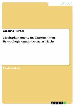 Machtphänomene im Unternehmen. Psychologie organisationaler Macht - Richter, Johanna