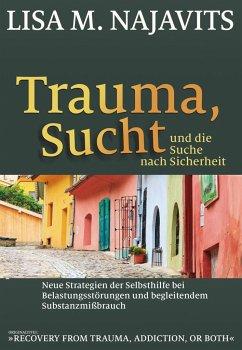 Trauma, Sucht und die Suche nach Sicherheit - Najavits, Lisa M.