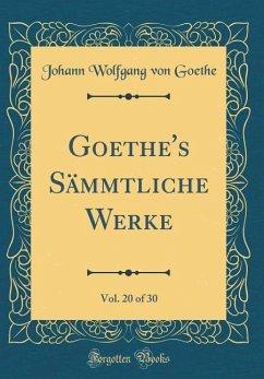 Goethe's Sämmtliche Werke, Vol. 20 of 30 (Classic Reprint)