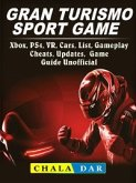 Gran Turismo Sport, Xbox, PS4, VR, Cars, List, Gameplay, Cheats, Updates, Game Guide Unofficial (eBook, ePUB)