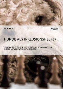 Hunde als Inklusionshelfer. Schulhunde im Einsatz bei der sozialen Integration von Kindern mit Verhaltensauffälligkeiten - Buck, Julia