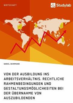 Von der Ausbildung ins Arbeitsverhältnis. Rechtliche Rahmenbedingungen und Gestaltungsmöglichkeiten bei der Übernahme von Auszubildenden - Gehrmann, Daniel