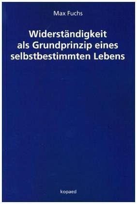 Widerständigkeit als Grundprinzip eines selbstbestimmten Lebens - Fuchs, Max