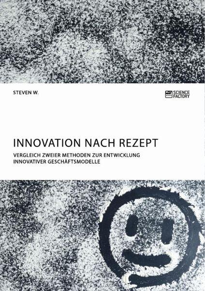 Innovation nach Rezept. Vergleich zweier Methoden zur Entwicklung innovativer Geschäftsmodelle - W., Steven