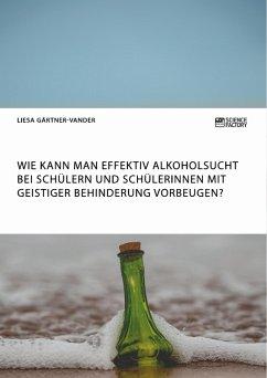 Wie kann man effektiv Alkoholsucht bei Schülern und Schülerinnen mit geistiger Behinderung vorbeugen? - Gärtner-Vander, Liesa