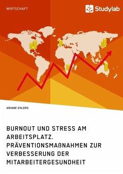 Burnout und Stress am Arbeitsplatz. Präventionsmaßnahmen zur Verbesserung der Mitarbeitergesundheit - Ehlers, Ariane