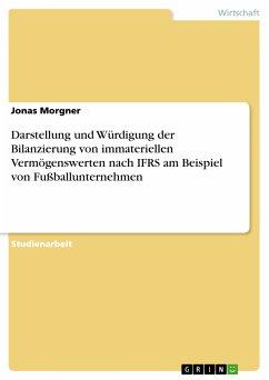 Darstellung und Würdigung der Bilanzierung von immateriellen Vermögenswerten nach IFRS am Beispiel von Fußballunternehmen (eBook, PDF)