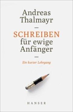 Schreiben für ewige Anfänger - Thalmayr, Andreas