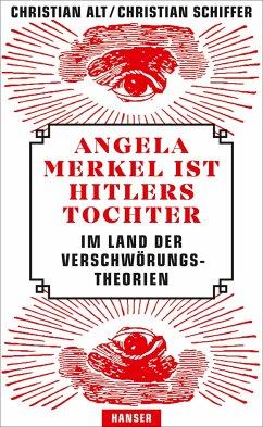 Angela Merkel ist Hitlers Tochter. Im Land der Verschwörungstheorien - Alt, Christian; Schiffer, Christian