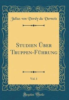 Studien Über Truppen-Führung, Vol. 1 (Classic Reprint)