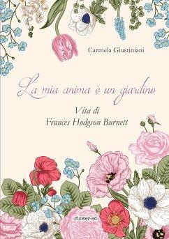 La mia anima è un giardino. Vita di Frances Hodgson Burnett - Giustiniani, Carmela