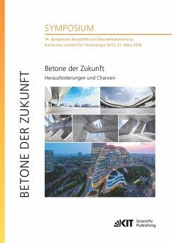 Betone der Zukunft - Herausforderungen und Chancen : 14. Symposium Baustoffe und Bauwerkserhaltung, Karlsruher Institut für Technologie (KIT), 21. März 2018