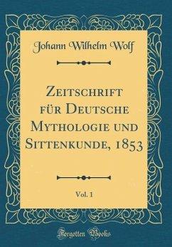Zeitschrift für Deutsche Mythologie und Sittenkunde, 1853, Vol. 1 (Classic Reprint)