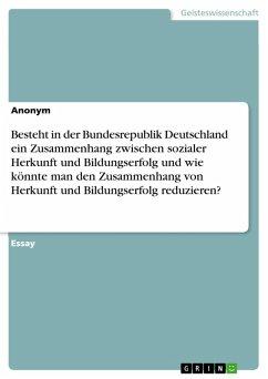 Besteht in der Bundesrepublik Deutschland ein Zusammenhang zwischen sozialer Herkunft und Bildungserfolg und wie könnte man den Zusammenhang von Herkunft und Bildungserfolg reduzieren? (eBook, PDF)