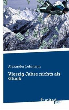 Vierzig Jahre nichts als Glück - Lehmann, Alexander