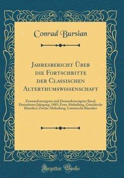 Jahresbericht Über die Fortschritte der Classischen Alterthumswissenschaft - Bursian, Conrad