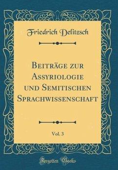 Beiträge zur Assyriologie und Semitischen Sprachwissenschaft, Vol. 3 (Classic Reprint) - Delitzsch, Friedrich