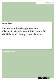 Die Kurswahl in der gymnasialen Oberstufe. Gründe von SchülerInnen für die Wahl des Leistungskurses Deutsch (eBook, PDF) - Baer, Anna