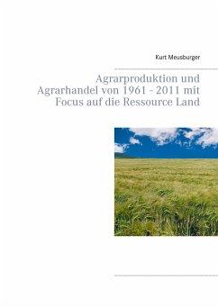 Agrarproduktion und Agrarhandel von 1961 - 2011 mit Focus auf die Ressource Land - Meusburger, Kurt