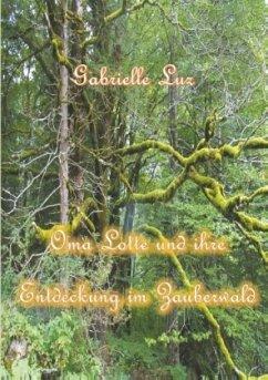Oma Lotte und ihre Entdeckung im Zauberwald - Luz, Gabrielle