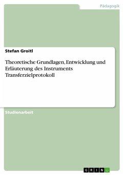 Theoretische Grundlagen, Entwicklung und Erläuterung des Instruments Transferzielprotokoll (eBook, ePUB)