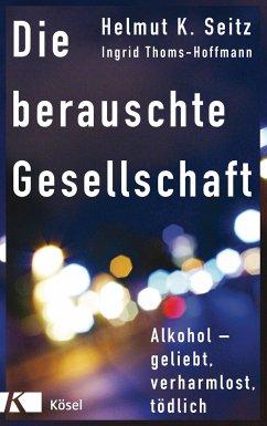 Die berauschte Gesellschaft - Seitz, Helmut K.;Thoms-Hoffmann, Ingrid