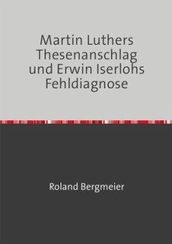 Martin Luthers Thesenanschlag und Erwin Iserlohs Fehldiagnose - Bergmeier, Roland