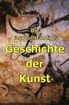 Die fast vollständige Geschichte der Kunst - Igl, Helmut