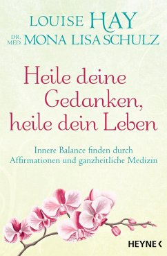 Heile deine Gedanken, heile dein Leben - Hay, Louise L.; Schulz, Mona Lisa