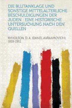 Die Blutanklage Und Sonstige Mittelalterliche Beschuldigungen Der Juden - Khvolson, D. a. (Daniil Avraa