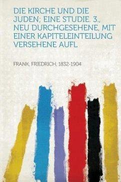 Die Kirche Und Die Juden; Eine Studie. 3., Neu Durchgesehene, Mit Einer Kapiteleinteilung Versehene Aufl - Frank, Friedrich