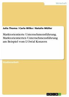 Marktorientierte Unternehmensführung. Marktorientierten Unternehmensführung am Beispiel vom L'Oréal Konzern - Thoma, Julia; Wilke, Carla; Müller, Natalie