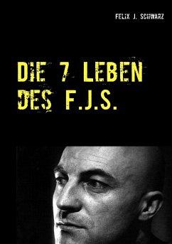Die 7 Leben des F.J.S. - Schwarz, Felix J.