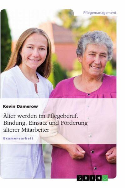 Älter werden im Pflegeberuf. Bindung, Einsatz und Förderung älterer Mitarbeiter - Damerow, Kevin
