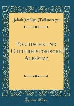 Politische und Culturhistorische Aufsätze (Classic Reprint) - Fallmerayer, Jakob Philipp