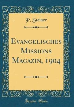 Evangelisches Missions Magazin, 1904 (Classic Reprint) - Steiner, P.