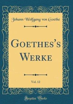 Goethes's Werke, Vol. 12 (Classic Reprint) - Goethe, Johann Wolfgang von