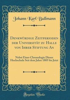 Denkwürdige Zeitperioden der Universität zu Halle von Ihrer Stiftung An - Bullmann, Johann Karl
