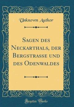 Sagen des Neckarthals, der Bergstraße und des Odenwaldes (Classic Reprint) - Author, Unknown