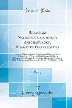 Bismarcks Nationalökonomische Anschauungen; Bismarcks Finanzpolitik, Vol. 1 - Brodnitz, Georg